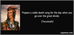 ... death song for the day when you go over the great divide. - Tecumseh