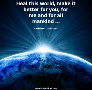 Heal this world, make it better for you, for me and for all mankind ...