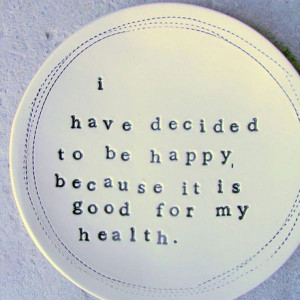 ... to be Happy Because It Is Good For My Health ~ Inspirational Quote