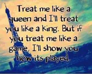 Treat me like a queen and I'll treat you like a king. But if you treat ...