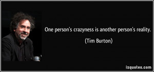 One person's crazyness is another person's reality. - Tim Burton