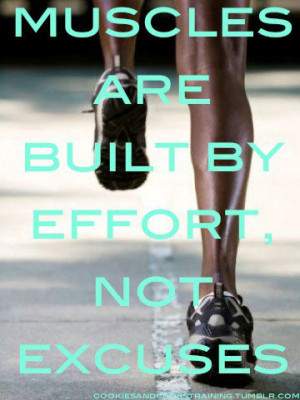 Muscles are built by effort not excuses.