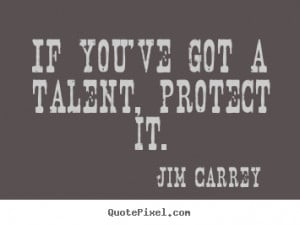 If you've got a talent, protect it. - Jim Carrey. View more images...