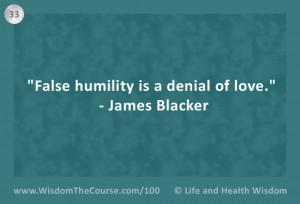 "False humility is a denial of love."" – James Blacker"