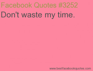 Don't waste my time.-Best Facebook Quotes, Facebook Sayings