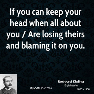 If you can keep your head when all about you / Are losing theirs and ...
