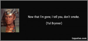 Now that I'm gone, I tell you, don't smoke. - Yul Brynner