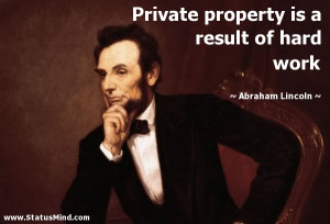Private property is a result of hard work - Abraham Lincoln Quotes ...
