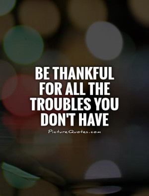 Be Thankful Quotes Count Your Blessings Quotes Trouble Quotes
