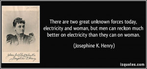 There are two great unknown forces today, electricity and woman, but ...