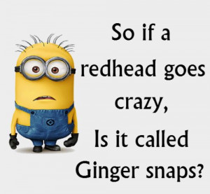So if a redhead goes crazy, Is it called Ginger snaps?