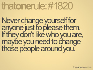 Never Change Yourself For Anyone Just To Please Them. If They Don't ...