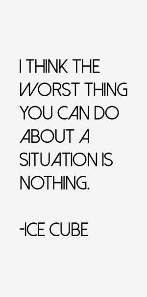 """think the worst thing you can do about a situation is nothing."""""""