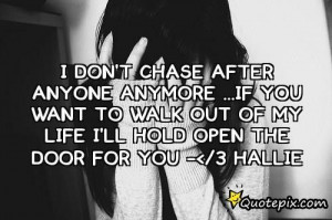 don't chase anyone anymore so if you want to walk out of my life, I ...