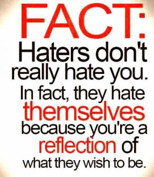 Your haters actually admire you! Haters gonna hate! lol they are SO ...