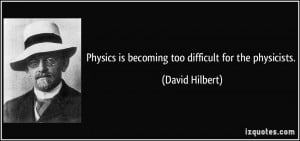Physics is becoming too difficult for the physicists. - David Hilbert