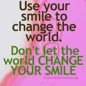 ... your smile to change the world. Don't let the world CHANGE YOUR SMILE