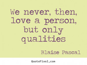 Blaise Pascal Quotes - We never, then, love a person, but only ...