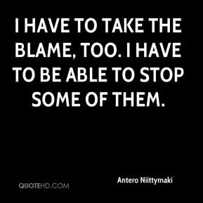 Antero Niittymaki - I have to take the blame, too. I have to be able ...