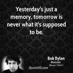 bob-dylan-bob-dylan-yesterdays-just-a-memory-tomorrow-is-never-what ...