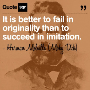 ... originality than to succeed in imitation. . - Herman Melville (Moby