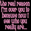 The Real Reason I'm Over You Is Because Now I See Who You Really Are