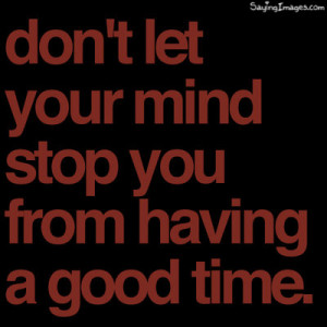 Dont Let Your Mind Stop From Having A Good Time