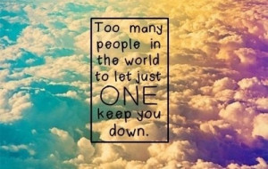 Don't let anyone bring you down!(: