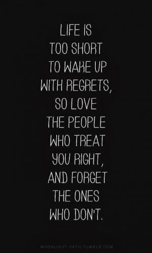 Life is too short to wake up with regrets, so love the people who ...