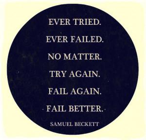 ... Failed. No Matter. Try Again. Fail Again. Fail Better ~ Life Quote