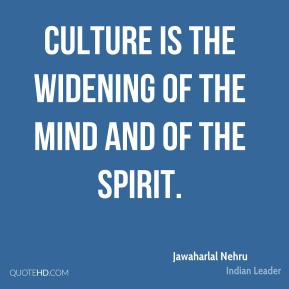 Jawaharlal Nehru - Culture is the widening of the mind and of the ...