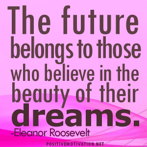 Dream quotes, The future belongs to those who believe in the beauty of ...