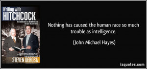 nothing has caused the human race so much trouble as intelligence john