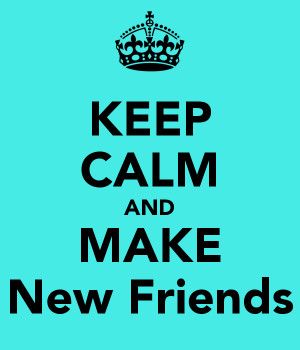 KEEP CALM AND MAKE New Friends