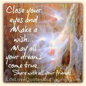 Close your eyes and Make a wish… May all your dreams come true ...