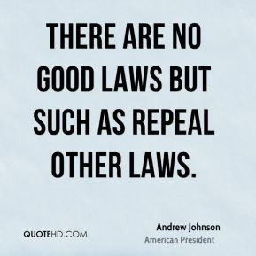 Andrew Johnson - There are no good laws but such as repeal other laws.