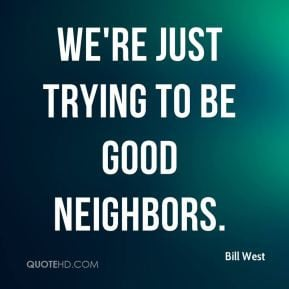 Bill West - We're just trying to be good neighbors.