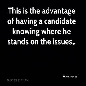 ... having a candidate knowing where he stands on the issues. - Alan Keyes