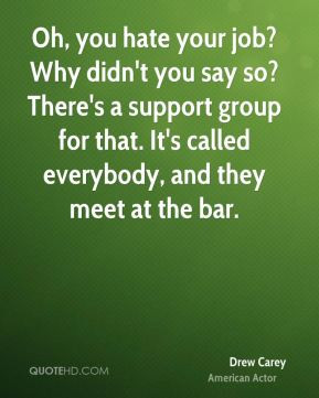 Oh, you hate your job? Why didn't you say so? There's a support group ...