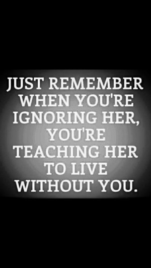 ... while you're ignoring her, you're teaching her to live without you