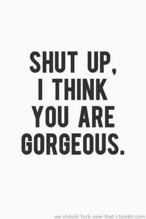 SHUT UP – I think You are gorgeous