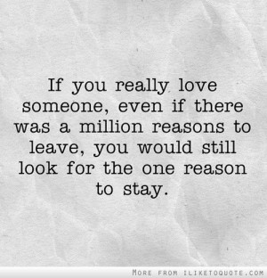 you really love someone, even if there was a million reasons to leave ...