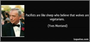 Pacifists are like sheep who believe that wolves are vegetarians ...