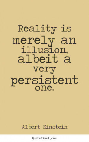 Sayings about inspirational - Reality is merely an illusion, albeit a ...