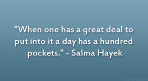 """... deal to put into it a day has a hundred pockets."""" – Salma Hayek"""