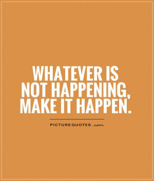Whatever is not happening, make it happen Picture Quote #1