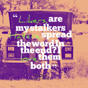 Quotes Picture: likers, are my stalkers haters, spread the word in the ...