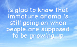 is glad to know that immature drama is still going on when people are ...