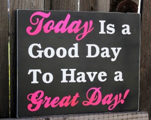 today is a good day to have a great day