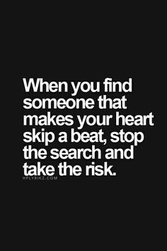... your heart skip a beat, stop the search and take the risk - #Quote